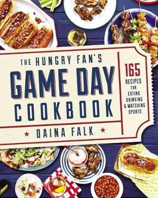 Hungry Fan's Game Day Cookbook, The: 165 Recipes for Eating, Drinking & Watching Sports (Paperback): Daina Falk