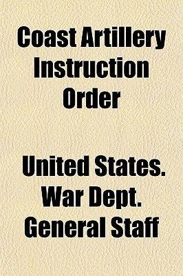 Coast Artillery Instruction Order (Paperback): United States War Dept General Staff