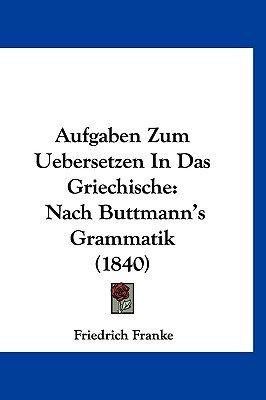 Aufgaben Zum Uebersetzen in Das Griechische - Nach Buttmann's Grammatik (1840) (English, German, Hardcover): Friedrich...