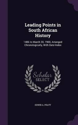 Leading Points in South African History - 1486 to March 30, 1900, Arranged Chronologically, with Date-Index (Hardcover): Edwin...