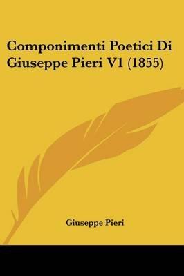 Componimenti Poetici Di Giuseppe Pieri V1 (1855) (English, Italian, Paperback): Giuseppe Pieri