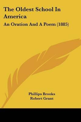 The Oldest School in America - An Oration and a Poem (1885) (Paperback): Phillips Brooks, Robert Grant