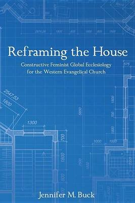 Reframing the House - Constructive Feminist Global Ecclesiology for the Western Evangelical Church (Electronic book text):...