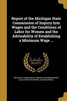 Report of the Michigan State Commission of Inquiry Into Wages and the Conditions of Labor for Women and the Advisability of...