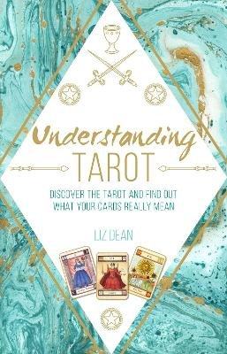 Understanding Tarot - Discover the Tarot and Find out What Your Cards Really Mean (Hardcover): Liz Dean