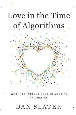 Love in the Time of Algorithms - What Technology Does to Meeting and Mating (Electronic book text): Dan Slater