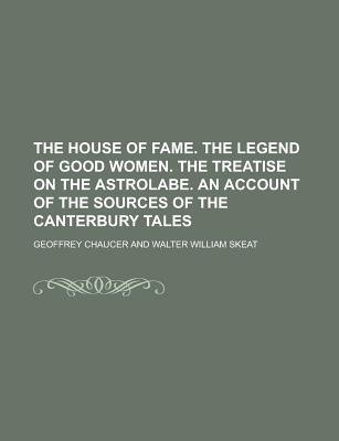The House of Fame. the Legend of Good Women. the Treatise on the Astrolabe. an Account of the Sources of the Canterbury Tales...