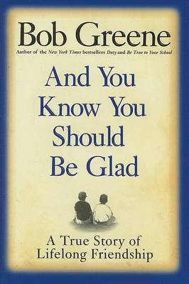 And You Know You Should be Glad - A True Story of Lifelong Friendship (Hardcover): Bob Greene