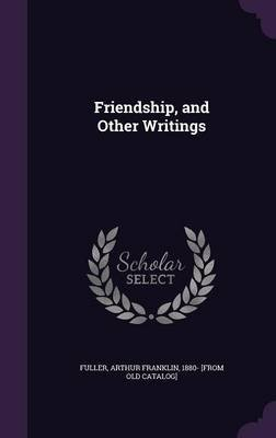 Friendship, and Other Writings (Hardcover): Arthur Franklin 1880- [From Old Fuller