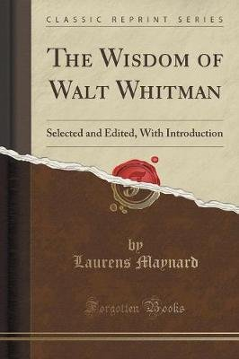The Wisdom of Walt Whitman - Selected and Edited, with Introduction (Classic Reprint) (Paperback): Laurens Maynard