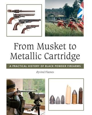 From Musket to Metallic Cartridge - A Practical History of Black Powder Firearms (Hardcover): Oyvind Flatnes