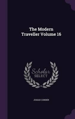 The Modern Traveller Volume 16 (Hardcover): Josiah Conder