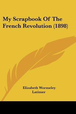 My Scrapbook of the French Revolution (1898) (Paperback): Elizabeth Wormeley Latimer