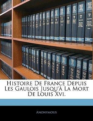 Histoire de France Depuis Les Gaulois Jusqu' La Mort de Louis XVI. (English, French, Paperback): Anonymous