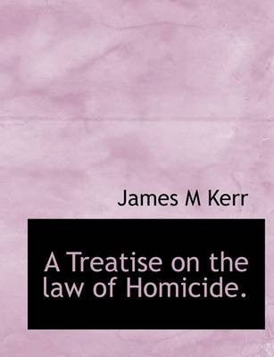 A Treatise on the Law of Homicide. (Hardcover): James M. Kerr