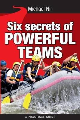 Six Secrets of Powerful Teams - A Practical Guide to the Magic of Motivating and Influencing Teams (Paperback): Michael Nir