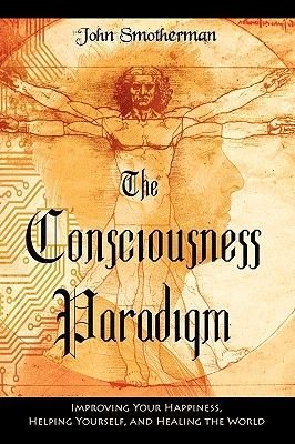 The Consciousness Paradigm (Paperback): John Smotherman