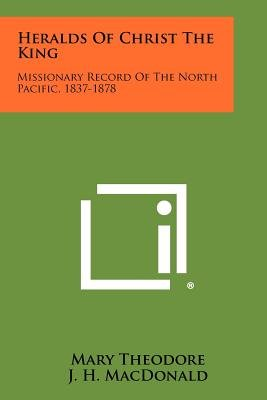Heralds of Christ the King - Missionary Record of the North Pacific, 1837-1878 (Paperback): Mary Theodore