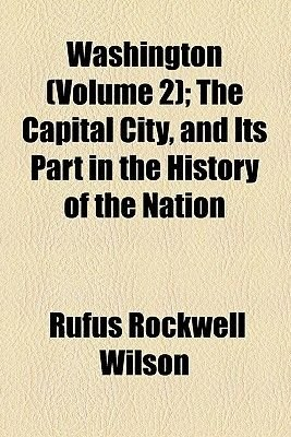 Washington (Volume 2); The Capital City, and Its Part in the History of the Nation (Paperback): Rufus Rockwell Wilson