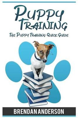 Puppy Training - The Puppy Training Quick Guide, Puppy Training 2016 (Paperback): Bendan Anderson