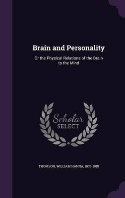 Brain and Personality - Or the Physical Relations of the Brain to the Mind (Hardcover): William Hanna 1833-1918 Thomson