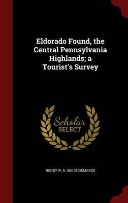 Eldorado Found, the Central Pennsylvania Highlands; A Tourist's Survey (Hardcover): Henry W B 1880 Shoemaker