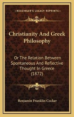 Christianity and Greek Philosophy - Or the Relation Between Spontaneous and Reflective Thought in Greece (1872) (Hardcover):...