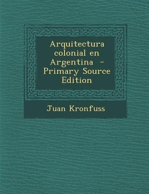 Arquitectura Colonial En Argentina (English, Spanish, Paperback, Primary Source ed.): Juan Kronfuss