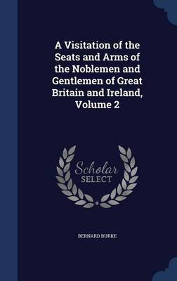 A Visitation of the Seats and Arms of the Noblemen and Gentlemen of Great Britain and Ireland, Volume 2 (Hardcover): Bernard...