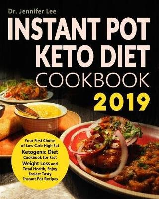 Instant Pot Keto Diet Cookbook 2019 - Your First Choice of Low Carb High Fat Ketogenic Diet Cookbook for Fast Weight Loss and...