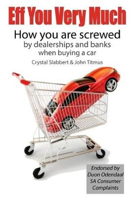 Eff You Very Much - How You Are Screwed By The Dealerships And Banks When Buying A Car (Paperback): Crystal Slabbert, John...