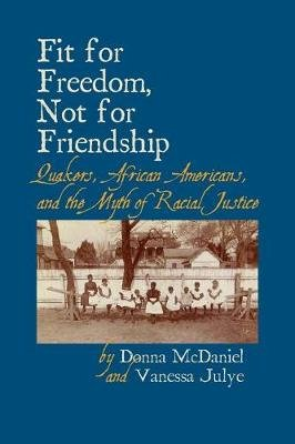 Fit for Freedom, Not for Friendship - Quakers, African Americans, and the Myth of Racial Justice (Paperback): Donna McDaniel