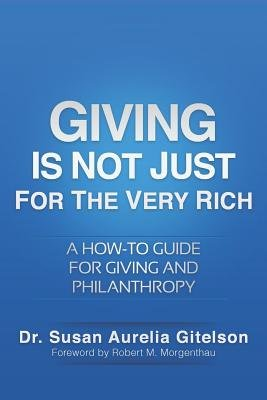 Giving Is Not Just for the Very Rich - A How-To Guide for Giving and Philanthropy (Paperback): Dr Susan Aurelia Gitelson