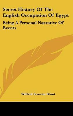 Secret History of the English Occupation of Egypt - Being a Personal Narrative of Events (Hardcover): Wilfrid Scawen Blunt