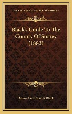 Black's Guide to the County of Surrey (1883) Black's Guide to the County of Surrey (1883) (Hardcover): Adam & Charles...