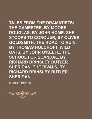 Tales from the Dramatists (Volume 2); The Gamester, by Edward Moore. Douglas, by John Home. She Stoops to Conquer, by Oliver...