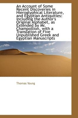 An Account of Some Recent Discoveries in Hieroglyphical Literature, and Egyptian Antiquities - Includ (Hardcover): Thomas Young