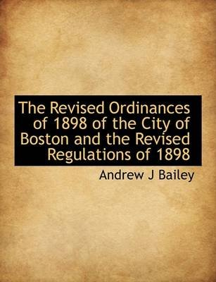 The Revised Ordinances of 1898 of the City of Boston and the Revised Regulations of 1898 (Hardcover): Andrew J Bailey