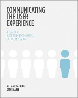 Communicating the User Experience - A Practical Guide for Creating Useful UX Documentation (Electronic book text, 1st edition):...