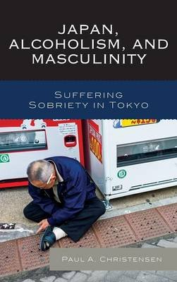 Japan, Alcoholism, and Masculinity - Suffering Sobriety in Tokyo (Hardcover): Paul A. Christensen