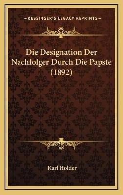 Die Designation Der Nachfolger Durch Die Papste (1892) (German, Hardcover): Karl Holder