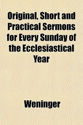 Original, Short and Practical Sermons for Every Sunday of the Ecclesiastical Year (Paperback): Weninger