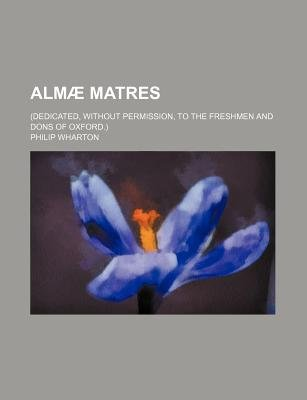 Almae Matres; (Dedicated, Without Permission, to the Freshmen and Dons of Oxford.) (Paperback): Philip Wharton