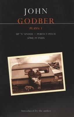 """Godber Plays, v. 3 - """"April in Paris"""",""""Up 'n' Under"""",""""Perfect Pitch"""" (Paperback): John Godber"""