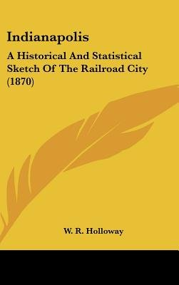 Indianapolis - A Historical and Statistical Sketch of the Railroad City (1870) (Hardcover): W R Holloway