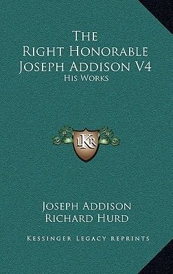 The Right Honorable Joseph Addison V4 - His Works (Hardcover): Joseph Addison