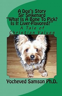 A Dog's Story Sir Spikenard What Is a Bone to Pick? Is It Liver-Flavored? - A Tale of Christian Values (Paperback):...