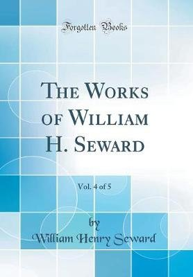The Works of William H. Seward, Vol. 4 of 5 (Classic Reprint) (Hardcover): William Henry Seward