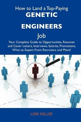 How to Land a Top-Paying Genetic Engineers Job - Your Complete Guide to Opportunities, Resumes and Cover Letters, Interviews,...