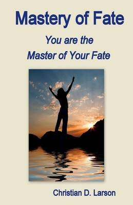 Mastery of Fate - You Are the Master of Your Fate (Paperback): Christian D. Larson